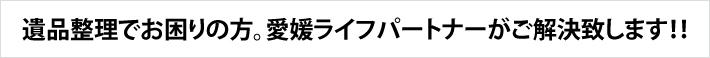 愛媛県で遺品整理でお困りの方。愛媛ライフパートナーがご解決致します
